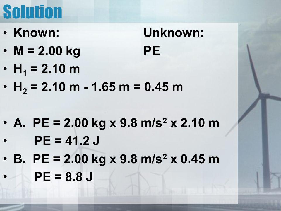 Solution Known:Unknown: M = 2.00 kgPE H 1 = 2.10 m H 2 = 2.10 m - 1.65 m = 0.45 m A. PE = 2.00 kg x 9.8 m/s 2 x 2.10 m PE = 41.2 J B. PE = 2.00 kg x 9