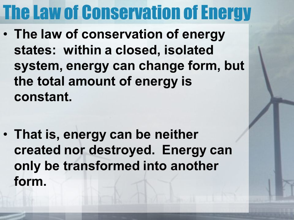 The Law of Conservation of Energy The law of conservation of energy states: within a closed, isolated system, energy can change form, but the total am