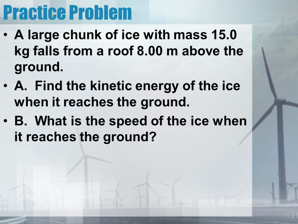 Practice Problem A large chunk of ice with mass 15.0 kg falls from a roof 8.00 m above the ground. A. Find the kinetic energy of the ice when it reach