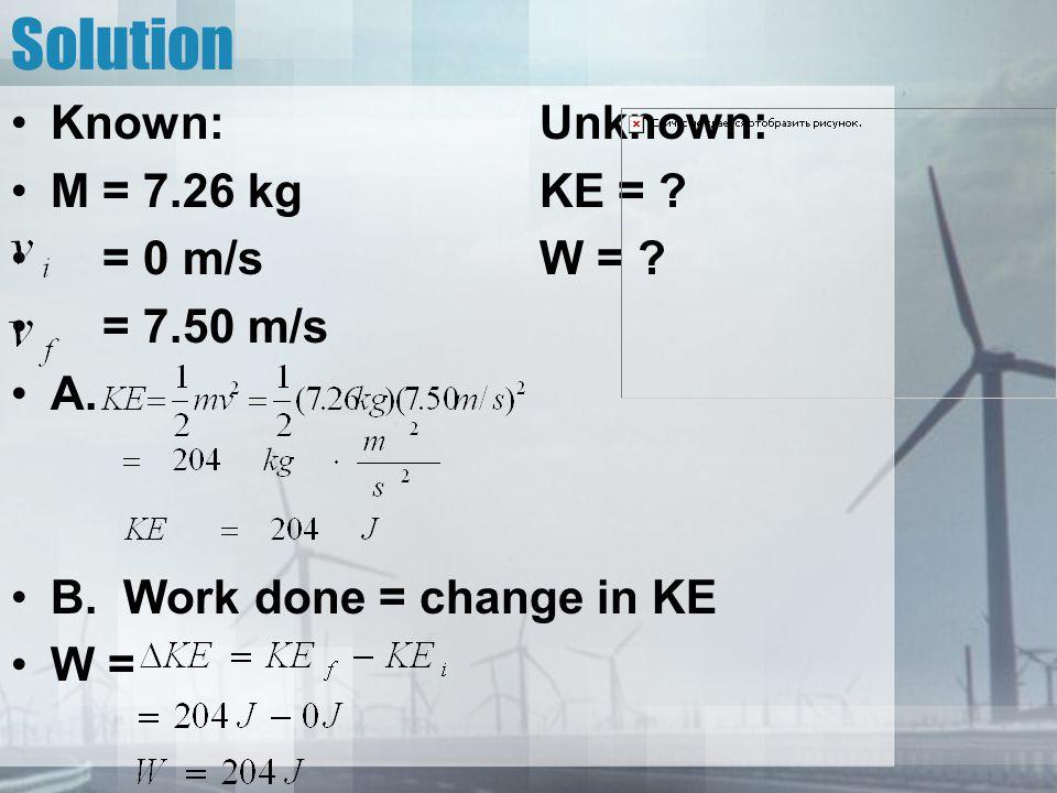 Solution Known:Unknown: M = 7.26 kgKE = ? = 0 m/sW = ? = 7.50 m/s A. B. Work done = change in KE W =