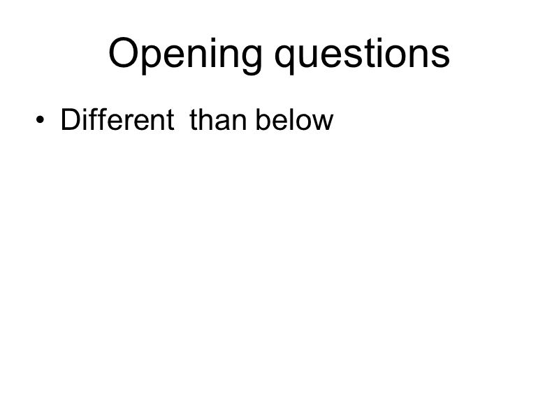 Opening questions Different than below