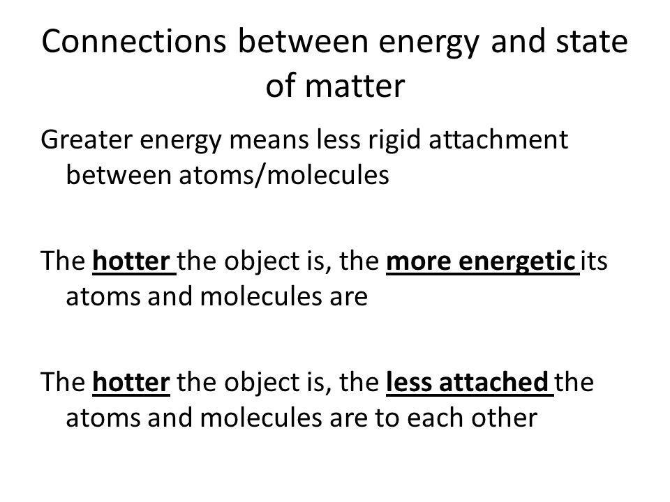 Connections between energy and state of matter Greater energy means less rigid attachment between atoms/molecules The hotter the object is, the more energetic its atoms and molecules are The hotter the object is, the less attached the atoms and molecules are to each other