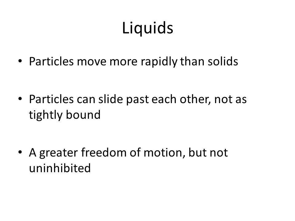Liquids Particles move more rapidly than solids Particles can slide past each other, not as tightly bound A greater freedom of motion, but not uninhibited
