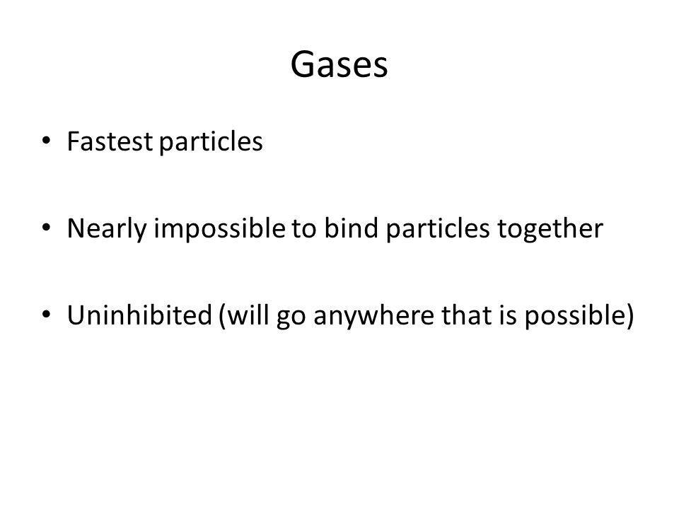 Gases Fastest particles Nearly impossible to bind particles together Uninhibited (will go anywhere that is possible)