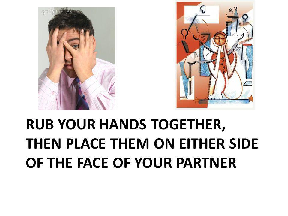 RUB YOUR HANDS TOGETHER, THEN PLACE THEM ON EITHER SIDE OF THE FACE OF YOUR PARTNER