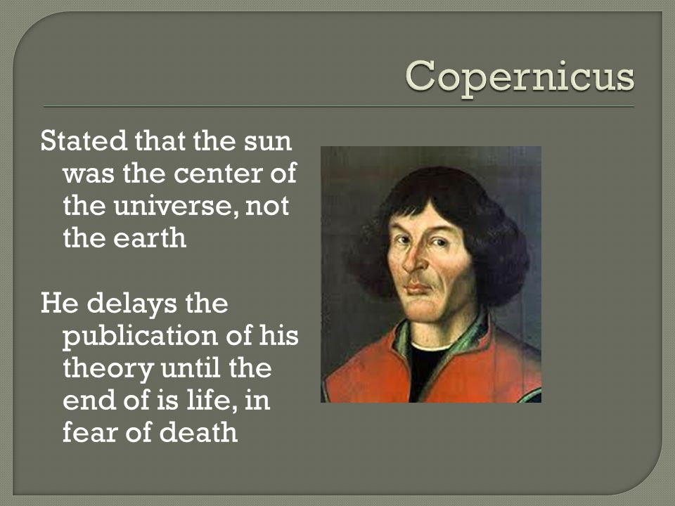 Stated that the sun was the center of the universe, not the earth He delays the publication of his theory until the end of is life, in fear of death