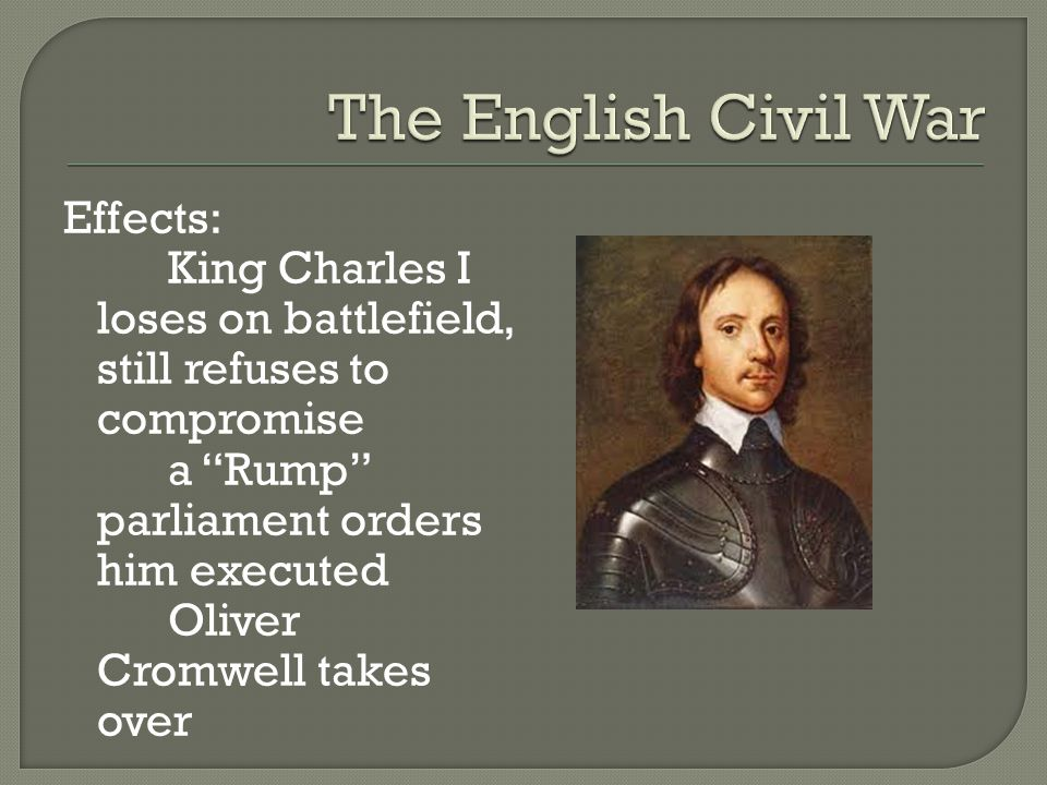 Effects: King Charles I loses on battlefield, still refuses to compromise a Rump parliament orders him executed Oliver Cromwell takes over