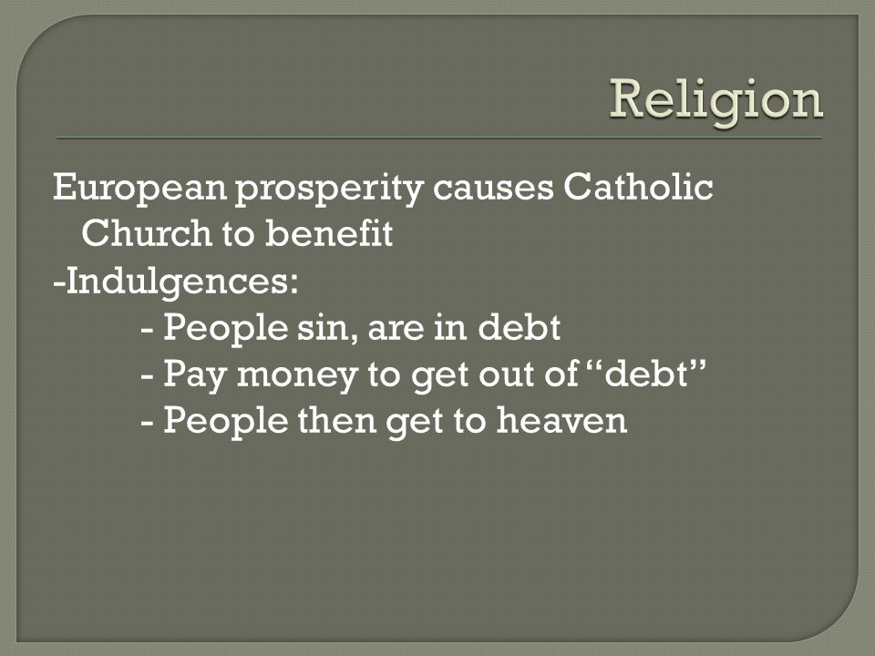 European prosperity causes Catholic Church to benefit -Indulgences: - People sin, are in debt - Pay money to get out of debt - People then get to heaven