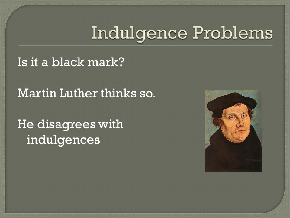 Is it a black mark? Martin Luther thinks so. He disagrees with indulgences
