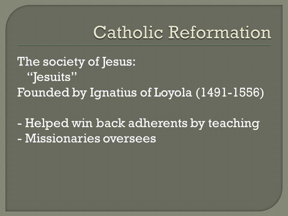 The society of Jesus: Jesuits Founded by Ignatius of Loyola (1491-1556) - Helped win back adherents by teaching - Missionaries oversees