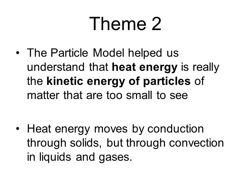 Theme 2 The Particle Model helped us understand that heat energy is really the kinetic energy of particles of matter that are too small to see Heat energy moves by conduction through solids, but through convection in liquids and gases.