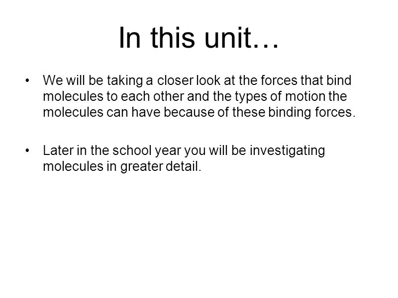 In this unit… We will be taking a closer look at the forces that bind molecules to each other and the types of motion the molecules can have because of these binding forces.