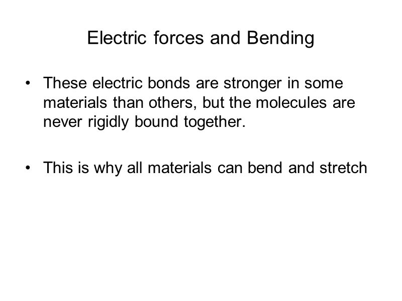 Electric forces and Bending These electric bonds are stronger in some materials than others, but the molecules are never rigidly bound together.