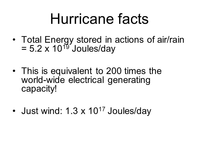 Hurricane facts Total Energy stored in actions of air/rain = 5.2 x 10 19 Joules/day This is equivalent to 200 times the world-wide electrical generating capacity.