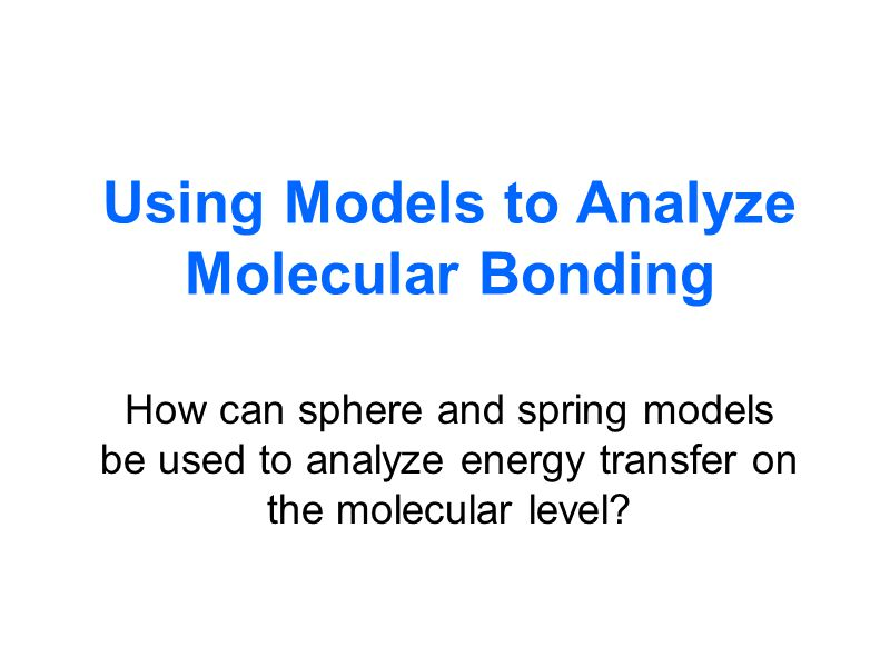 Using Models to Analyze Molecular Bonding How can sphere and spring models be used to analyze energy transfer on the molecular level