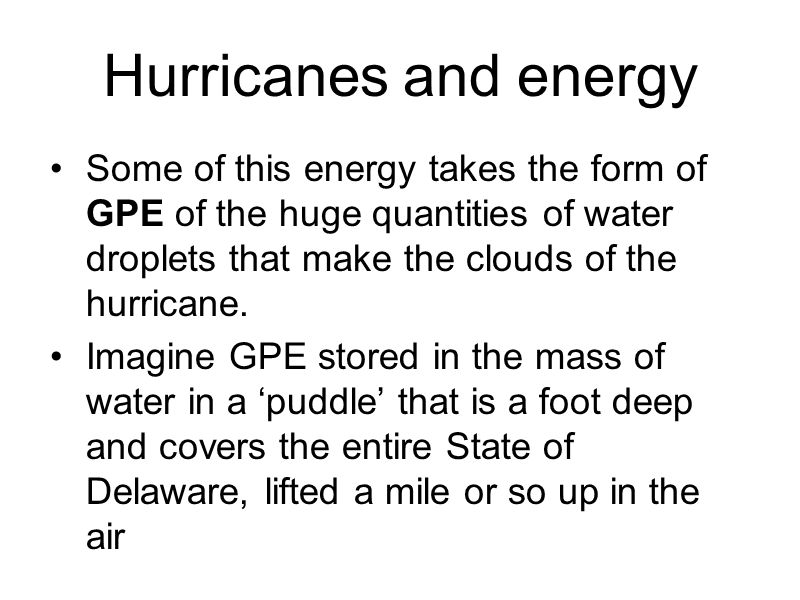Hurricanes and energy Some of this energy takes the form of GPE of the huge quantities of water droplets that make the clouds of the hurricane.