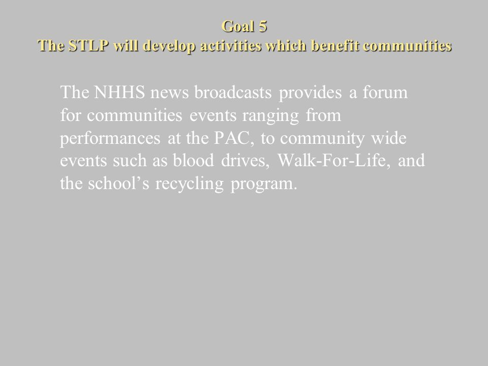 Goal 5 The STLP will develop activities which benefit communities The NHHS news broadcasts provides a forum for communities events ranging from performances at the PAC, to community wide events such as blood drives, Walk-For-Life, and the school's recycling program.