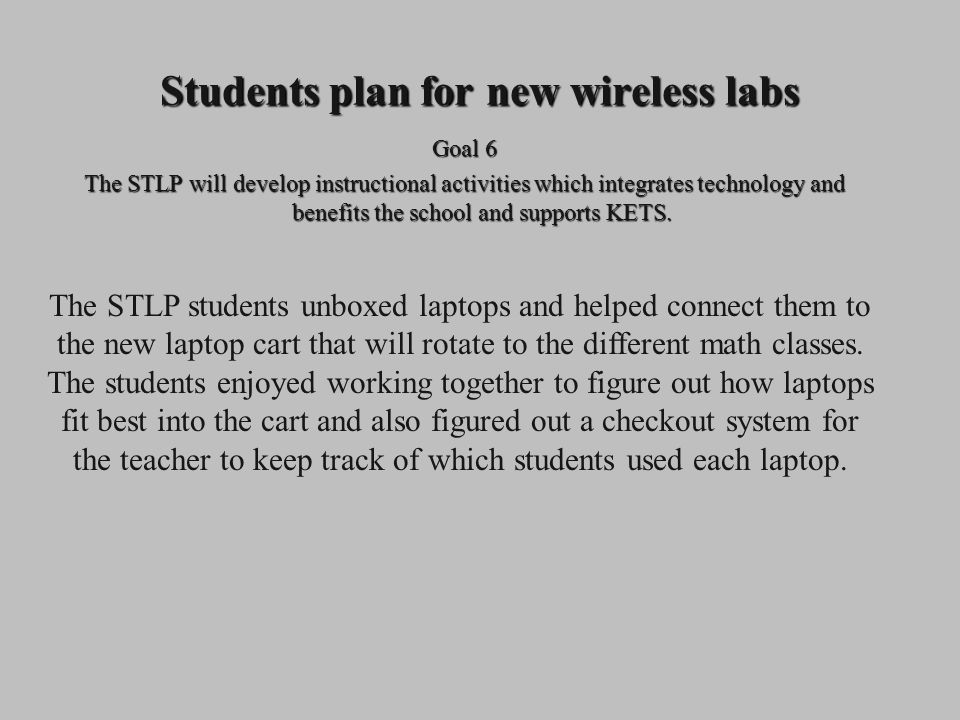 Students plan for new wireless labs Goal 6 The STLP will develop instructional activities which integrates technology and benefits the school and supports KETS.