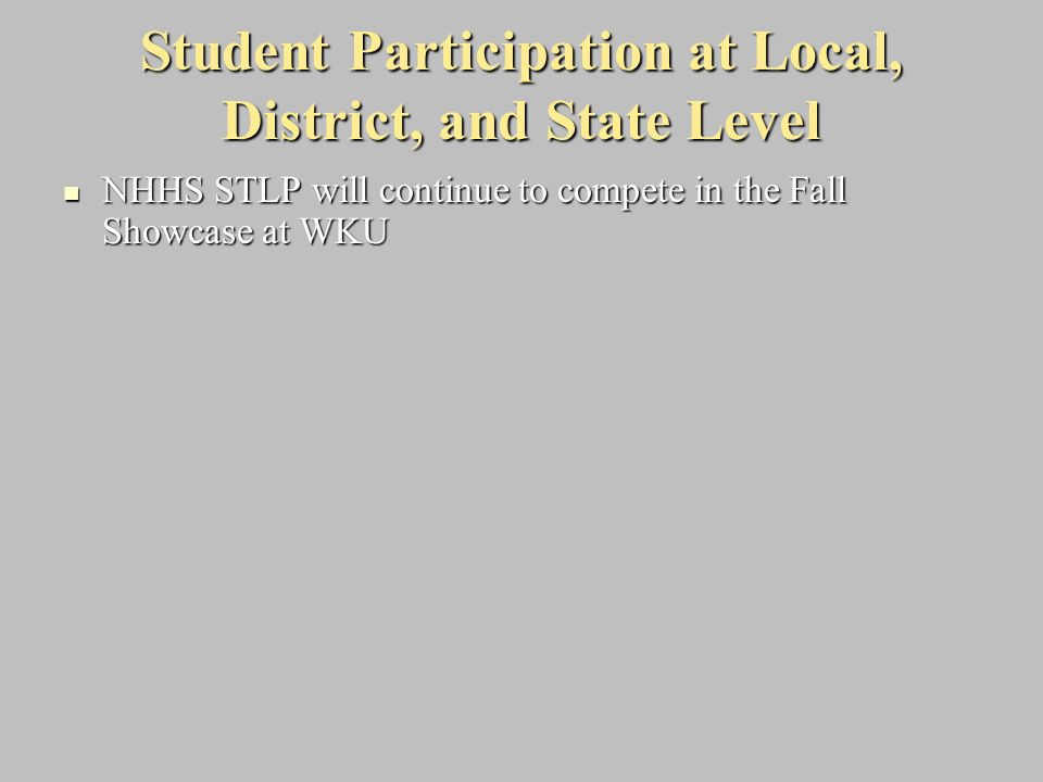 Student Participation at Local, District, and State Level NHHS STLP will continue to compete in the Fall Showcase at WKU NHHS STLP will continue to co