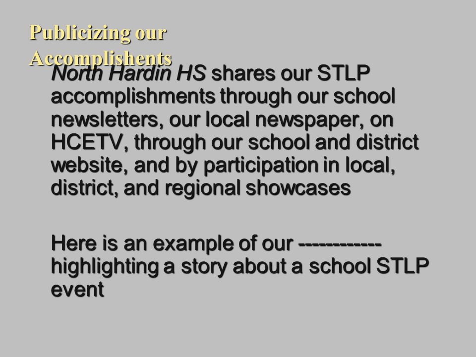 Publicizing our Accomplishents North Hardin HS shares our STLP accomplishments through our school newsletters, our local newspaper, on HCETV, through our school and district website, and by participation in local, district, and regional showcases Here is an example of our ------------ highlighting a story about a school STLP event