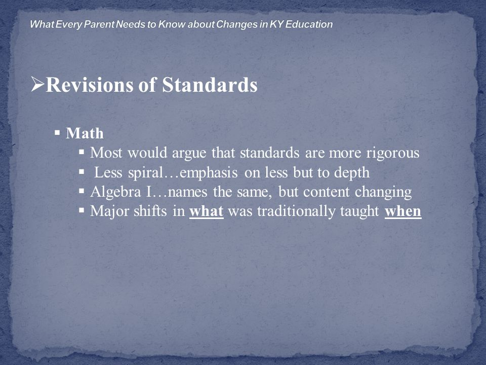  Revisions of Standards  Math  Most would argue that standards are more rigorous  Less spiral…emphasis on less but to depth  Algebra I…names the same, but content changing  Major shifts in what was traditionally taught when