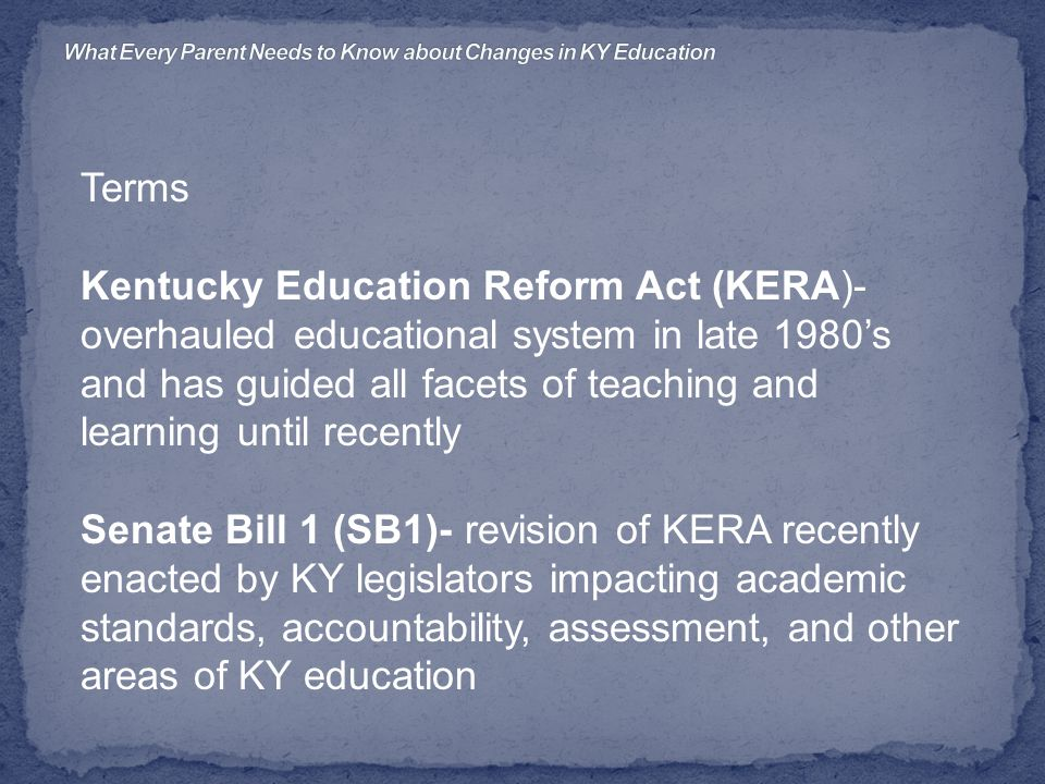 Terms Kentucky Education Reform Act (KERA)- overhauled educational system in late 1980's and has guided all facets of teaching and learning until recently Senate Bill 1 (SB1)- revision of KERA recently enacted by KY legislators impacting academic standards, accountability, assessment, and other areas of KY education
