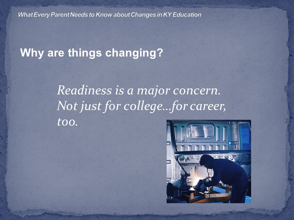 Why are things changing Readiness is a major concern. Not just for college…for career, too.