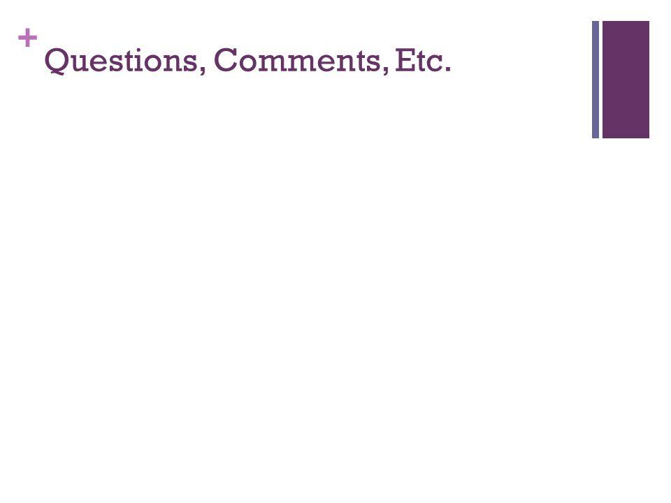 + Questions, Comments, Etc.