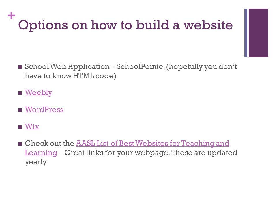 + Options on how to build a website School Web Application – SchoolPointe, (hopefully you don't have to know HTML code) Weebly WordPress Wix Check out the AASL List of Best Websites for Teaching and Learning – Great links for your webpage.