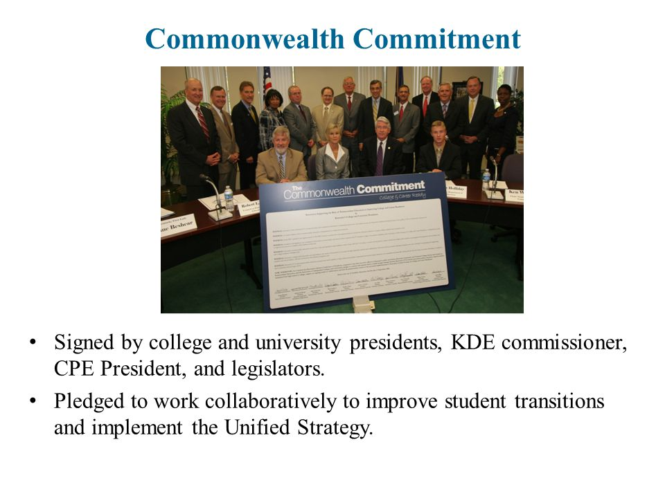 Commonwealth Commitment Signed by college and university presidents, KDE commissioner, CPE President, and legislators. Pledged to work collaboratively