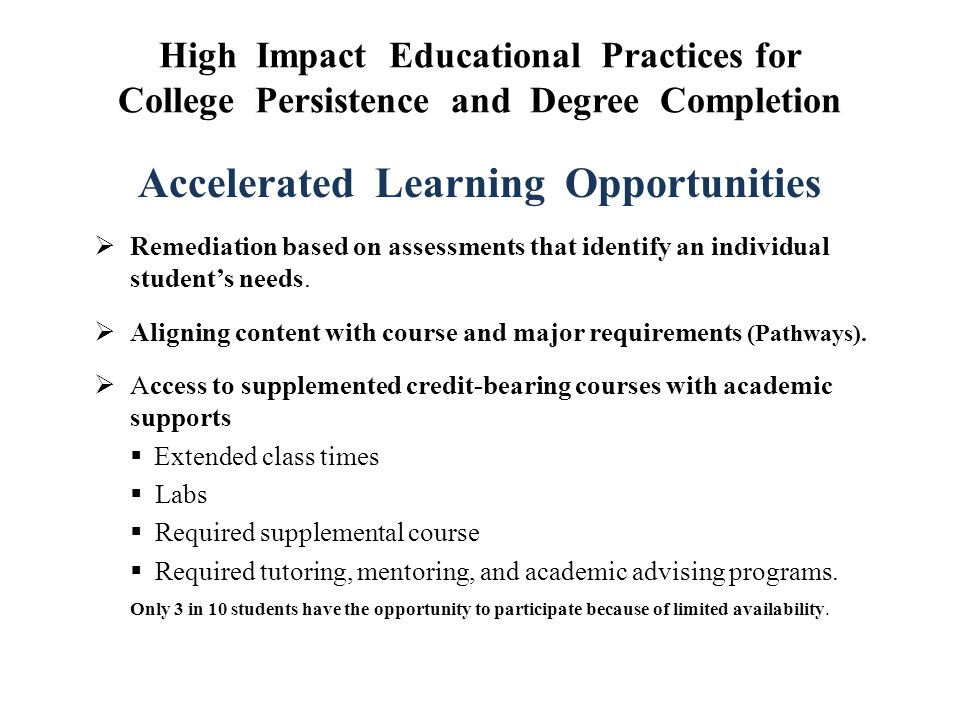 High Impact Educational Practices for College Persistence and Degree Completion Accelerated Learning Opportunities  Remediation based on assessments