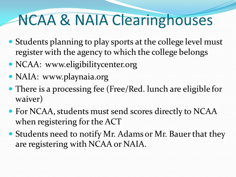 NCAA & NAIA Clearinghouses Students planning to play sports at the college level must register with the agency to which the college belongs NCAA: www.eligibilitycenter.org NAIA: www.playnaia.org There is a processing fee (Free/Red.