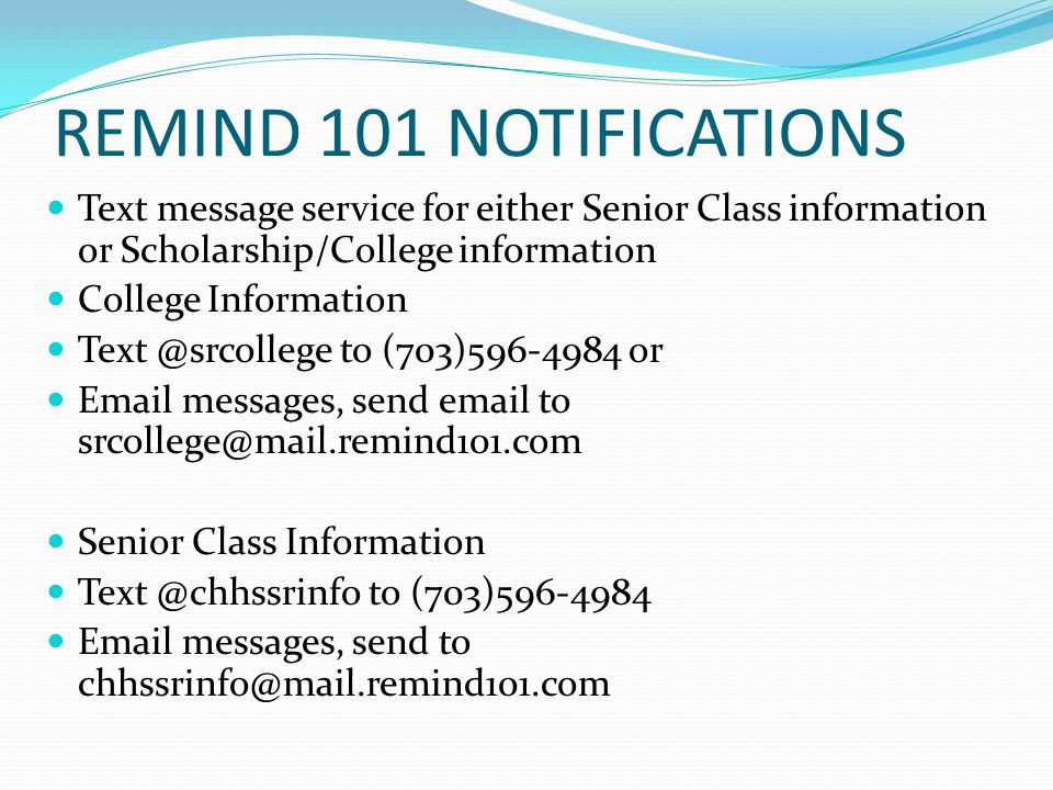 REMIND 101 NOTIFICATIONS Text message service for either Senior Class information or Scholarship/College information College Information Text @srcollege to (703)596-4984 or Email messages, send email to srcollege@mail.remind101.com Senior Class Information Text @chhssrinfo to (703)596-4984 Email messages, send to chhssrinfo@mail.remind101.com