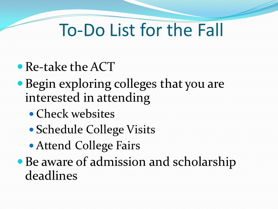 To-Do List for the Fall Re-take the ACT Begin exploring colleges that you are interested in attending Check websites Schedule College Visits Attend College Fairs Be aware of admission and scholarship deadlines