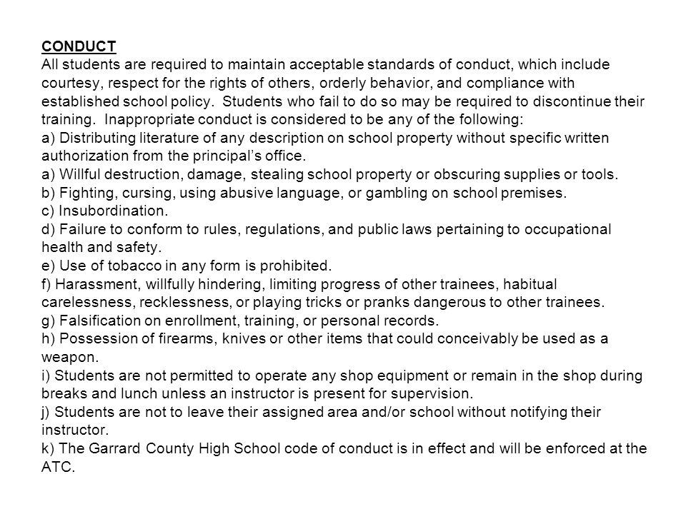 CONDUCT All students are required to maintain acceptable standards of conduct, which include courtesy, respect for the rights of others, orderly behavior, and compliance with established school policy.