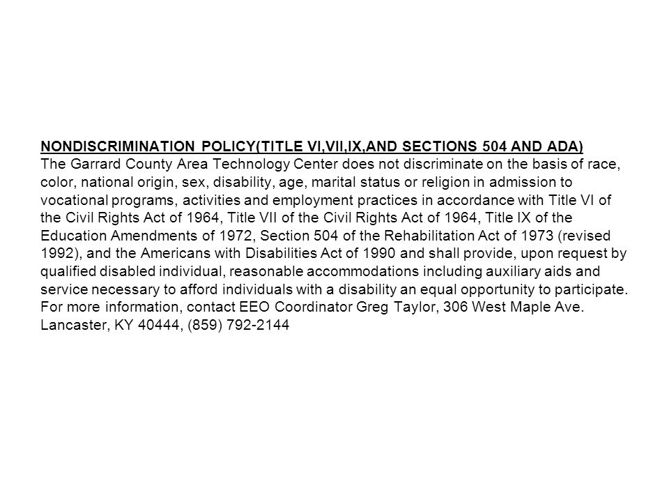 NONDISCRIMINATION POLICY(TITLE VI,VII,IX,AND SECTIONS 504 AND ADA) The Garrard County Area Technology Center does not discriminate on the basis of race, color, national origin, sex, disability, age, marital status or religion in admission to vocational programs, activities and employment practices in accordance with Title VI of the Civil Rights Act of 1964, Title VII of the Civil Rights Act of 1964, Title IX of the Education Amendments of 1972, Section 504 of the Rehabilitation Act of 1973 (revised 1992), and the Americans with Disabilities Act of 1990 and shall provide, upon request by qualified disabled individual, reasonable accommodations including auxiliary aids and service necessary to afford individuals with a disability an equal opportunity to participate.