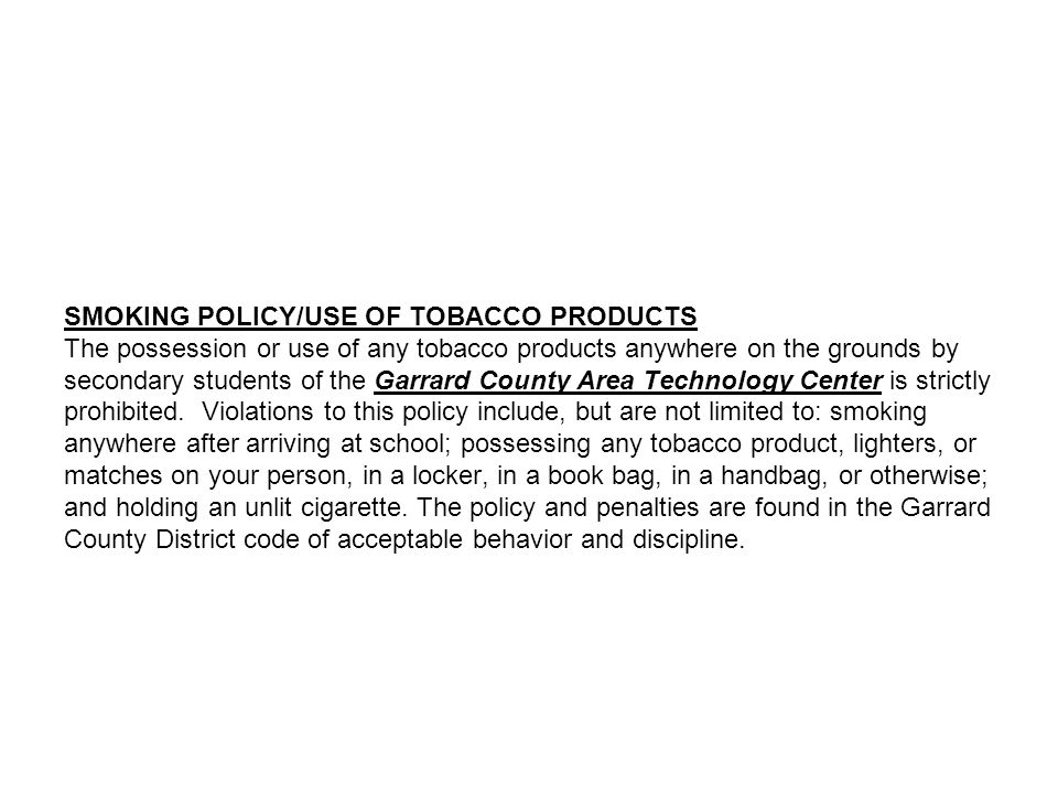 SMOKING POLICY/USE OF TOBACCO PRODUCTS The possession or use of any tobacco products anywhere on the grounds by secondary students of the Garrard County Area Technology Center is strictly prohibited.