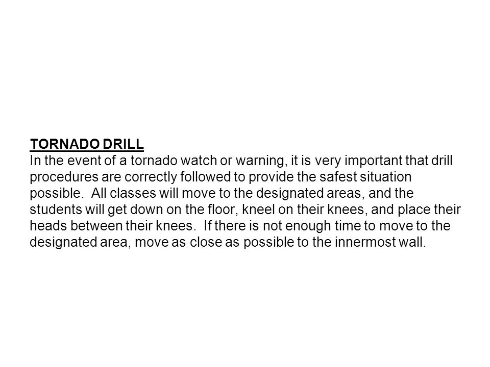 TORNADO DRILL In the event of a tornado watch or warning, it is very important that drill procedures are correctly followed to provide the safest situation possible.
