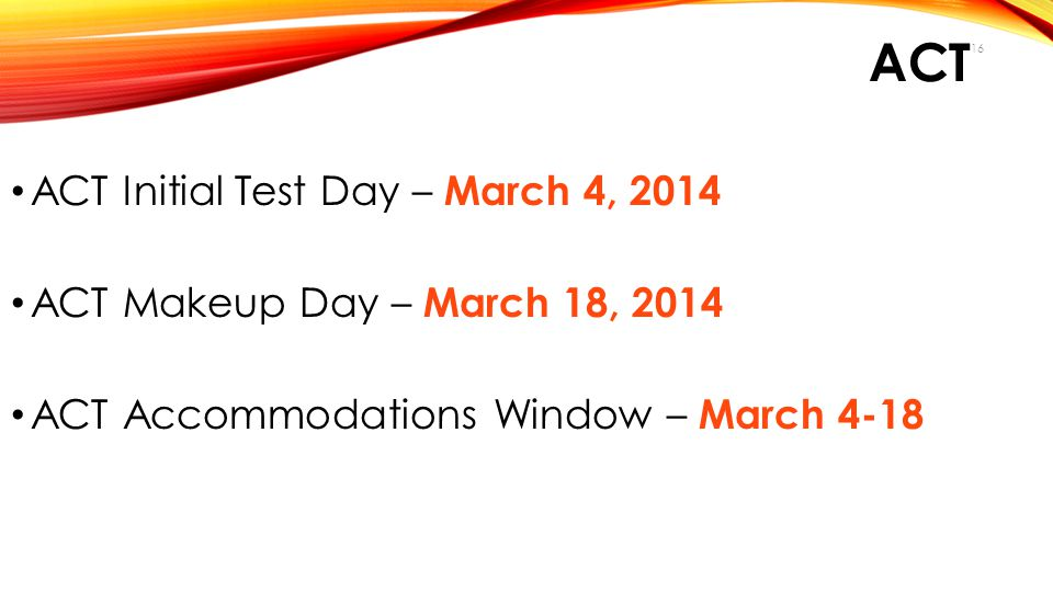 ACT ACT Initial Test Day – March 4, 2014 ACT Makeup Day – March 18, 2014 ACT Accommodations Window – March 4-18 16