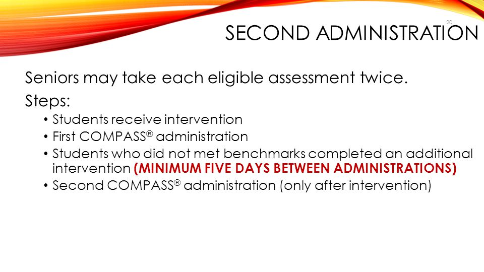 20 SECOND ADMINISTRATION Seniors may take each eligible assessment twice. Steps: Students receive intervention First COMPASS ® administration Students