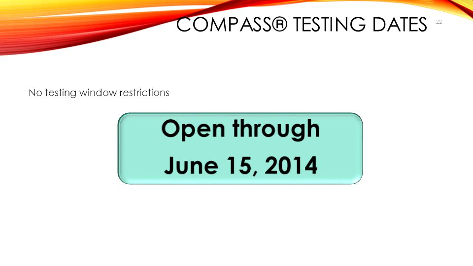 22 COMPASS® TESTING DATES No testing window restrictions