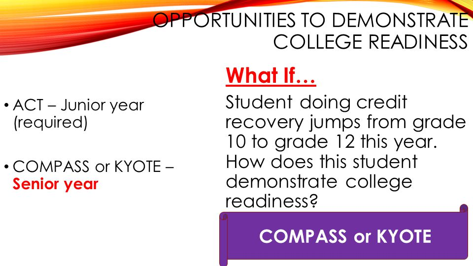 OPPORTUNITIES TO DEMONSTRATE COLLEGE READINESS ACT – Junior year (required) COMPASS or KYOTE – Senior year What If… Student doing credit recovery jump