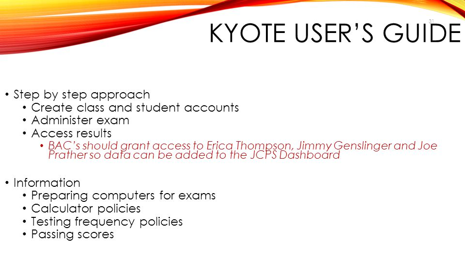 31 KYOTE USER'S GUIDE Step by step approach Create class and student accounts Administer exam Access results BAC's should grant access to Erica Thomps