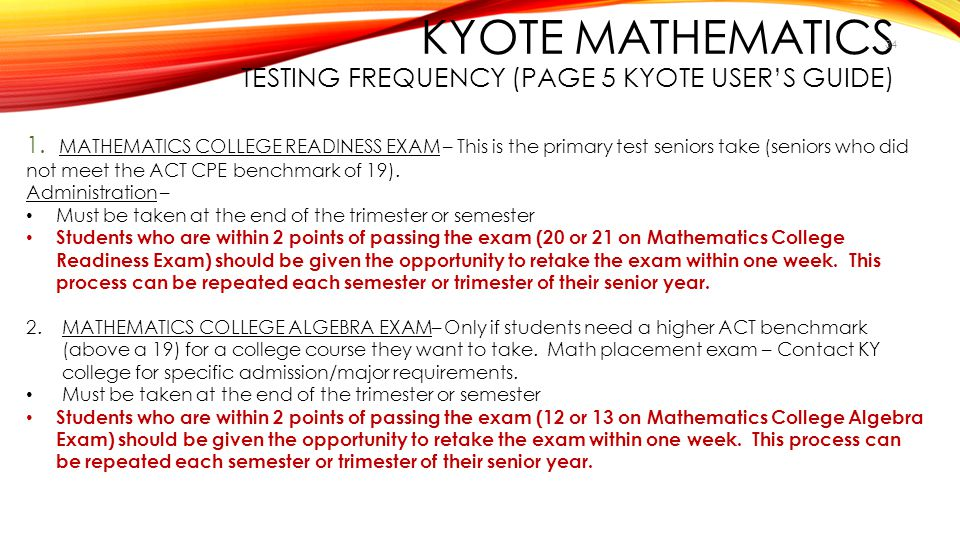 KYOTE MATHEMATICS TESTING FREQUENCY (PAGE 5 KYOTE USER'S GUIDE) 34 1. MATHEMATICS COLLEGE READINESS EXAM – This is the primary test seniors take (seni