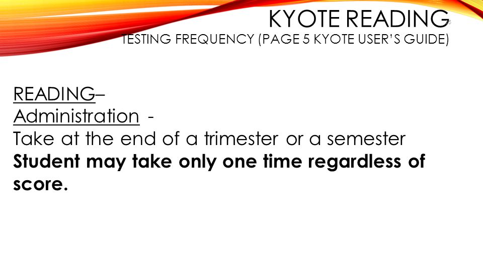 KYOTE READING TESTING FREQUENCY (PAGE 5 KYOTE USER'S GUIDE) 35 READING– Administration - Take at the end of a trimester or a semester Student may take