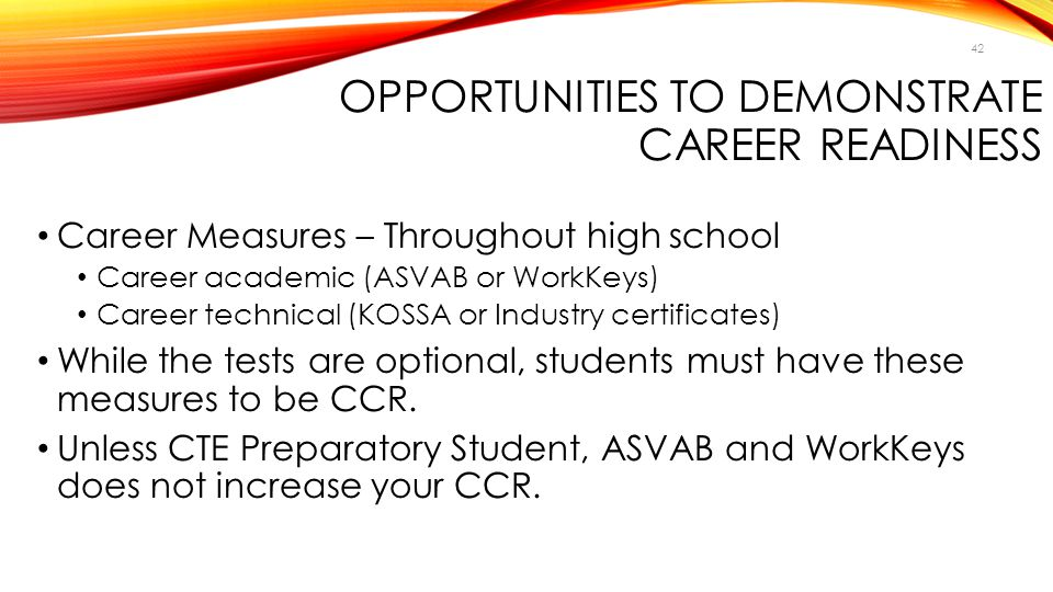 42 OPPORTUNITIES TO DEMONSTRATE CAREER READINESS Career Measures – Throughout high school Career academic (ASVAB or WorkKeys) Career technical (KOSSA