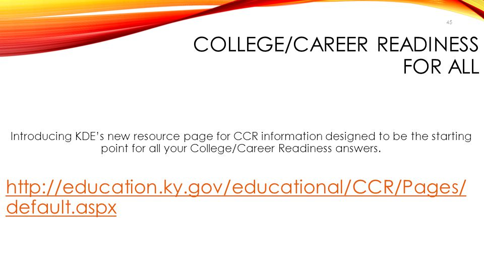 45 COLLEGE/CAREER READINESS FOR ALL Introducing KDE's new resource page for CCR information designed to be the starting point for all your College/Car
