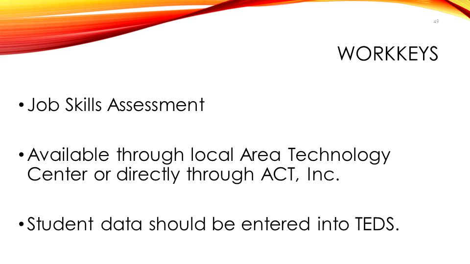 WORKKEYS Job Skills Assessment Available through local Area Technology Center or directly through ACT, Inc. Student data should be entered into TEDS.