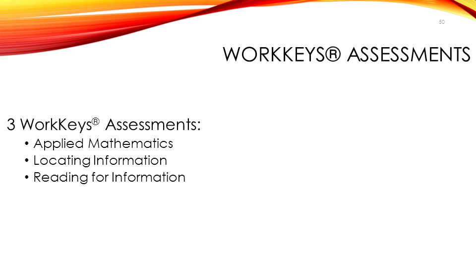 50 WORKKEYS® ASSESSMENTS 3 WorkKeys ® Assessments: Applied Mathematics Locating Information Reading for Information