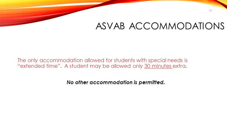 "60 ASVAB ACCOMMODATIONS The only accommodation allowed for students with special needs is ""extended time"". A student may be allowed only 30 minutes ex"